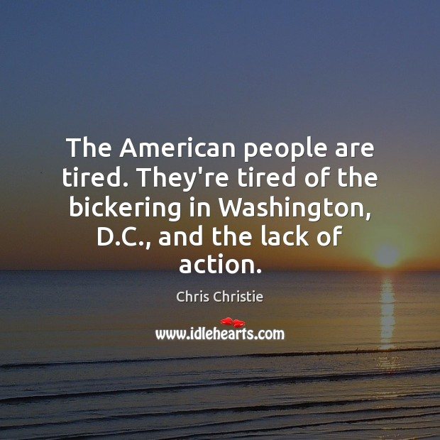 The American people are tired. They're tired of the bickering in Washington, Chris Christie Picture Quote
