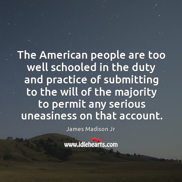 The american people are too well schooled in the duty and practice of submitting James Madison Jr Picture Quote