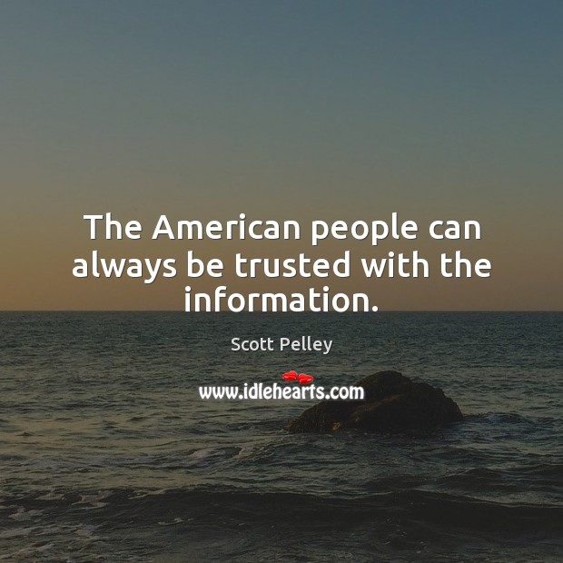 The American people can always be trusted with the information. Image