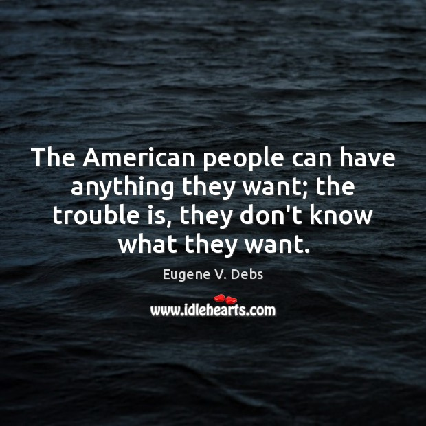 The American people can have anything they want; the trouble is, they Image