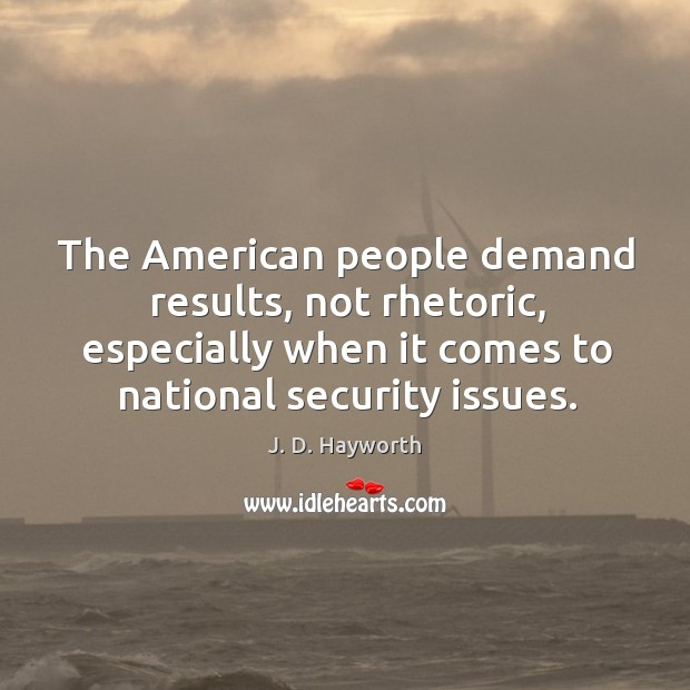 The american people demand results, not rhetoric, especially when it comes to national security issues. Image