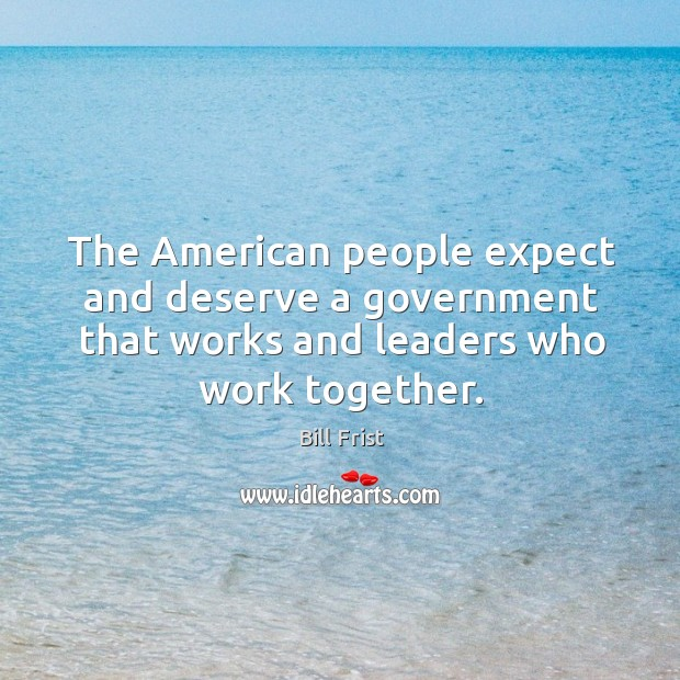 The american people expect and deserve a government that works and leaders who work together. Image