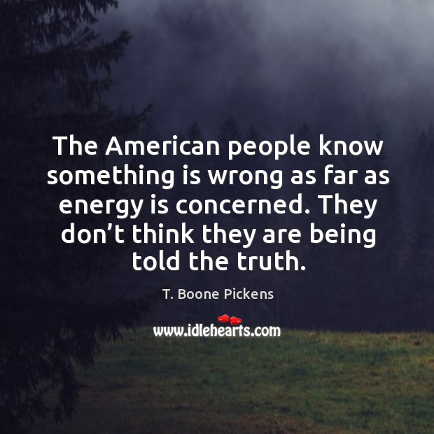 The american people know something is wrong as far as energy is concerned. T. Boone Pickens Picture Quote