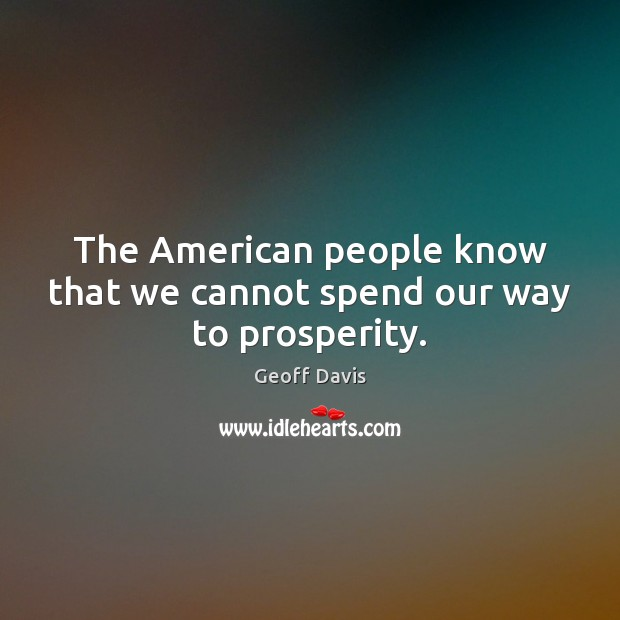 The American people know that we cannot spend our way to prosperity. Image