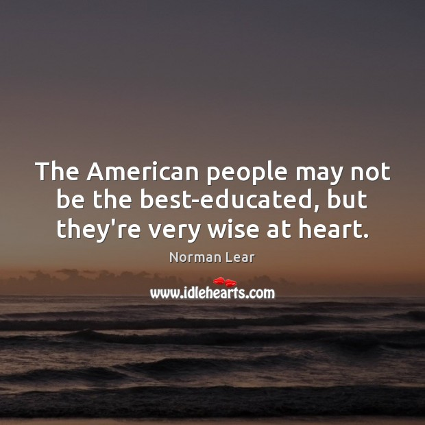 The American people may not be the best-educated, but they're very wise at heart. Image