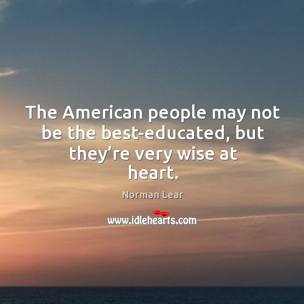 Image, The american people may not be the best-educated, but they're very wise at heart.