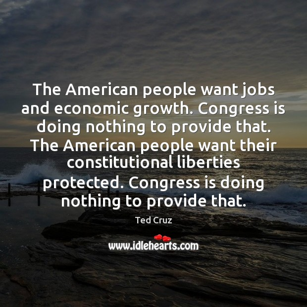 The American people want jobs and economic growth. Congress is doing nothing Ted Cruz Picture Quote