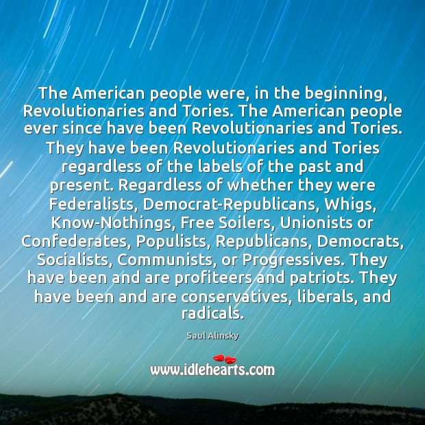 The American people were, in the beginning, Revolutionaries and Tories. The American Saul Alinsky Picture Quote