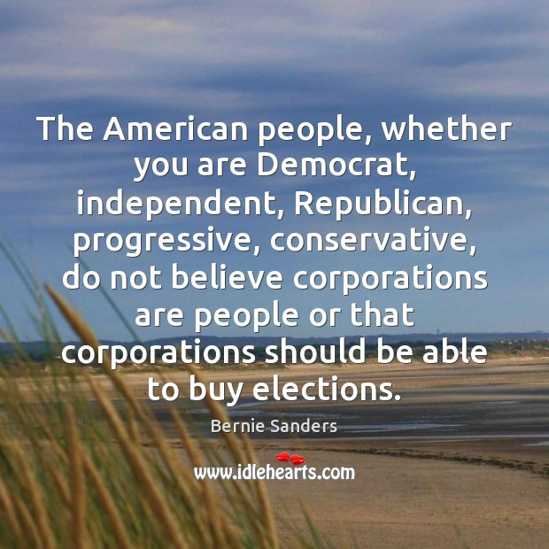 The American people, whether you are Democrat, independent, Republican, progressive, conservative, do Bernie Sanders Picture Quote