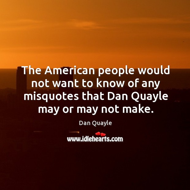 The american people would not want to know of any misquotes that dan quayle may or may not make. Image
