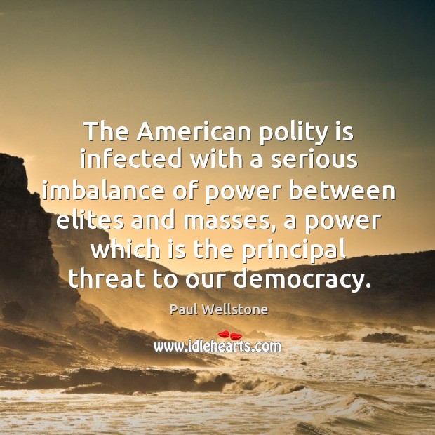 The american polity is infected with a serious imbalance of power between elites and masses Paul Wellstone Picture Quote