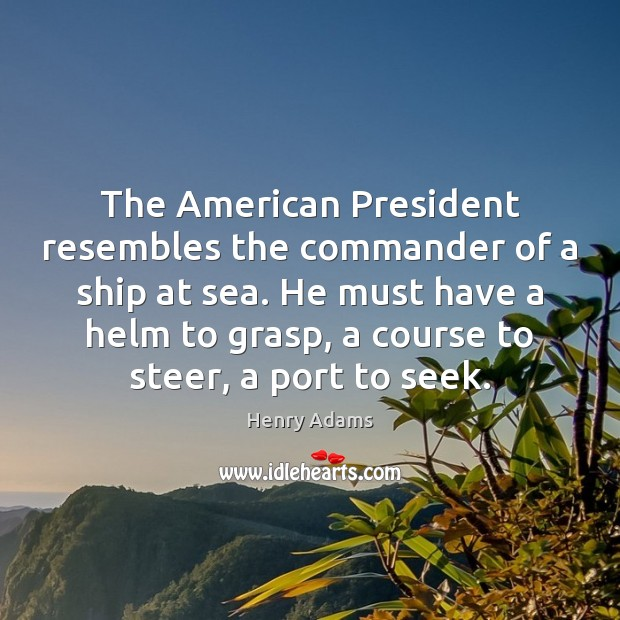 The American President resembles the commander of a ship at sea. He Image