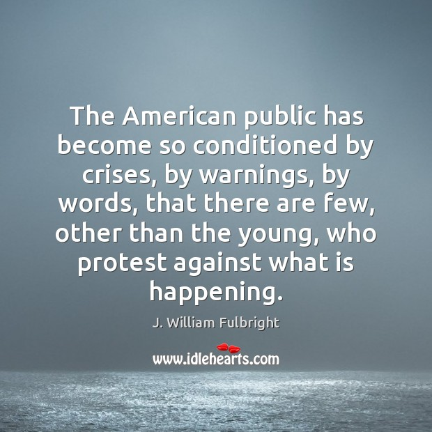 The American public has become so conditioned by crises, by warnings, by J. William Fulbright Picture Quote