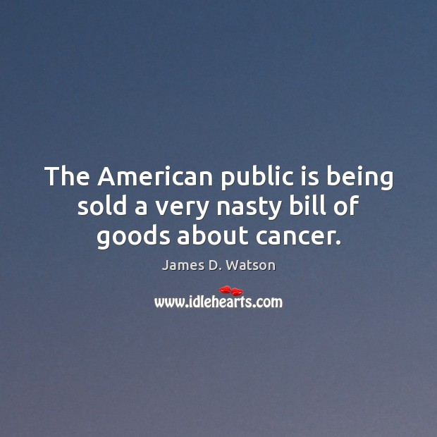 The American public is being sold a very nasty bill of goods about cancer. James D. Watson Picture Quote