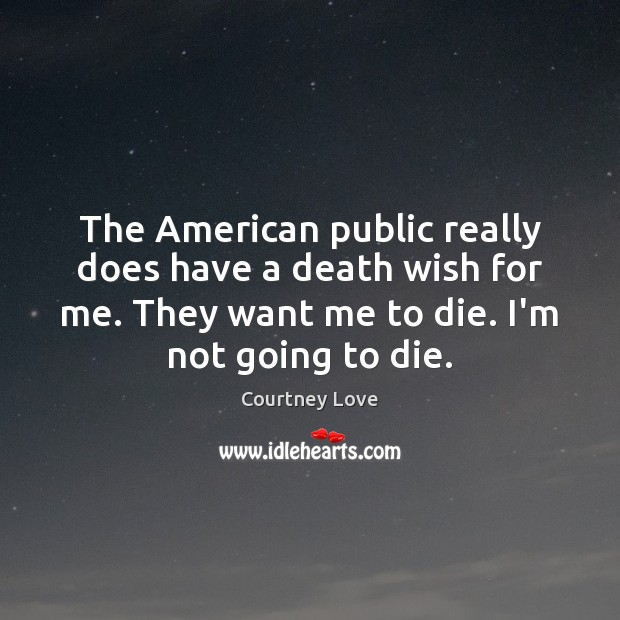 The American public really does have a death wish for me. They Courtney Love Picture Quote