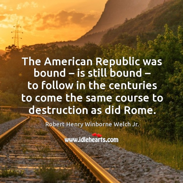 The american republic was bound – is still bound – to follow in the centuries to come Image
