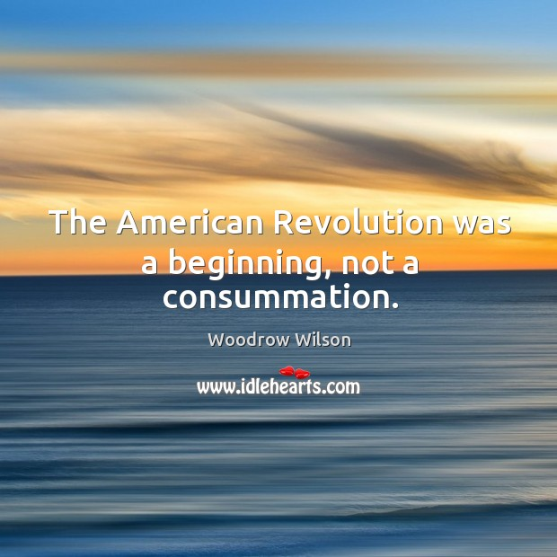 Image, The american revolution was a beginning, not a consummation.