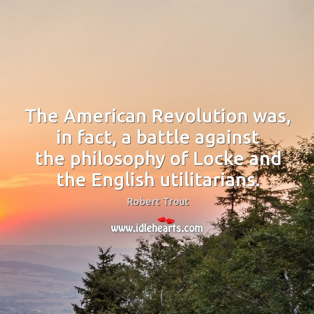 Image, The american revolution was, in fact, a battle against the philosophy of locke and the english utilitarians.