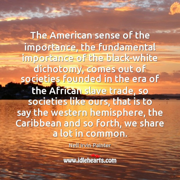 The American sense of the importance, the fundamental importance of the black-white Image