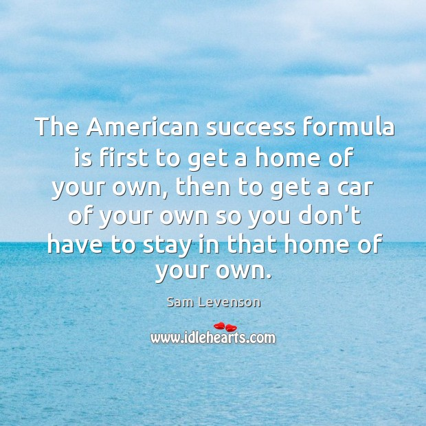 Image, The American success formula is first to get a home of your