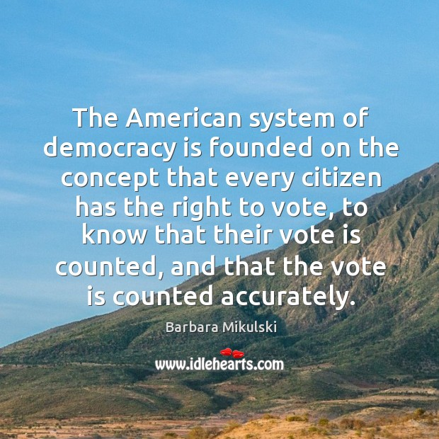 The american system of democracy is founded on the concept that every citizen has the Barbara Mikulski Picture Quote
