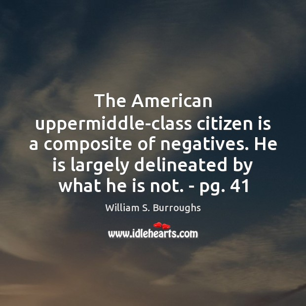 The American uppermiddle-class citizen is a composite of negatives. He is largely Image