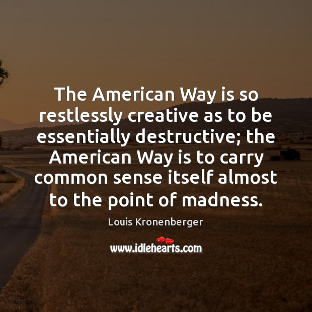 The American Way is so restlessly creative as to be essentially destructive; Louis Kronenberger Picture Quote