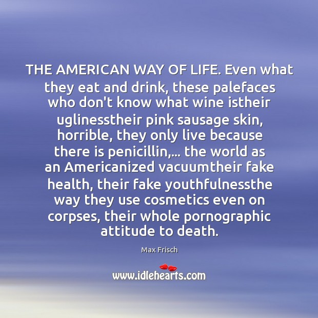 THE AMERICAN WAY OF LIFE. Even what they eat and drink, these Max Frisch Picture Quote