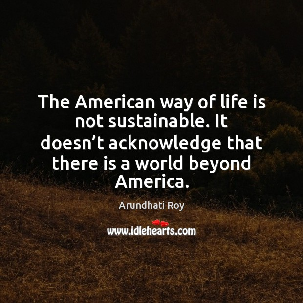The American way of life is not sustainable. It doesn't acknowledge Image