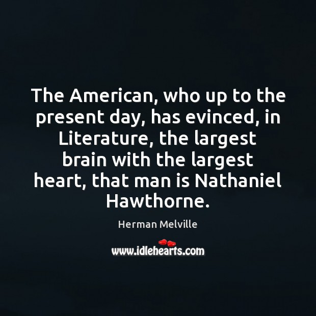 The American, who up to the present day, has evinced, in Literature, Herman Melville Picture Quote