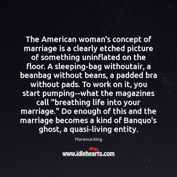 The American woman's concept of marriage is a clearly etched picture of Florence King Picture Quote