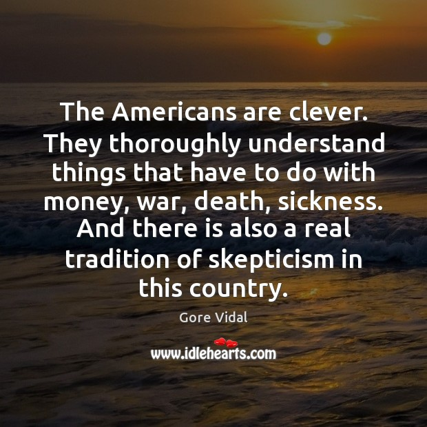 The Americans are clever. They thoroughly understand things that have to do Gore Vidal Picture Quote