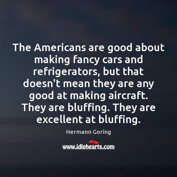 The Americans are good about making fancy cars and refrigerators, but that Hermann Goring Picture Quote