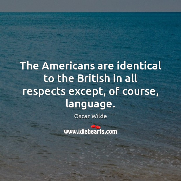 Image, The Americans are identical to the British in all respects except, of course, language.