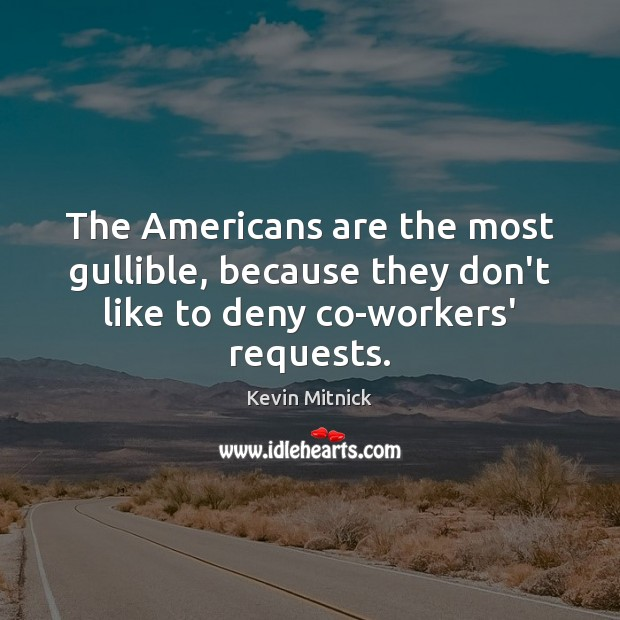The Americans are the most gullible, because they don't like to deny co-workers' requests. Kevin Mitnick Picture Quote