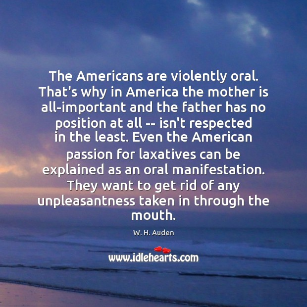 The Americans are violently oral. That's why in America the mother is W. H. Auden Picture Quote