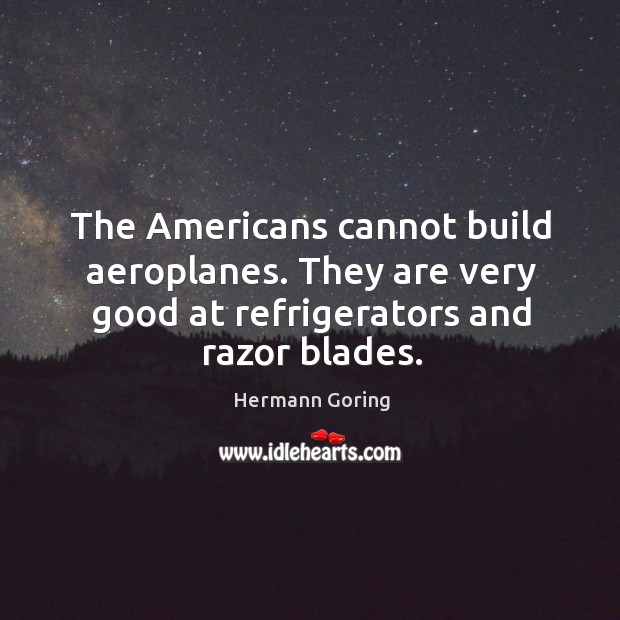 The Americans cannot build aeroplanes. They are very good at refrigerators and Image