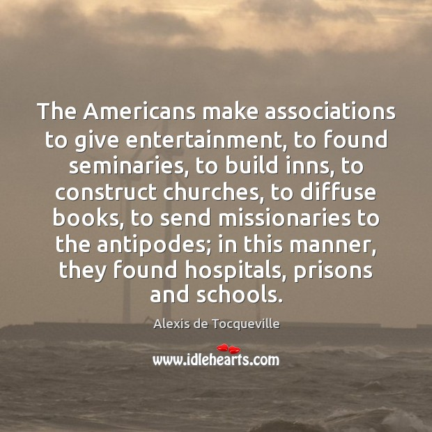 Image, The Americans make associations to give entertainment, to found seminaries, to build