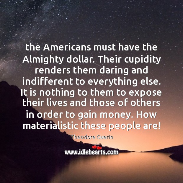 The Americans must have the Almighty dollar. Their cupidity renders them daring Image