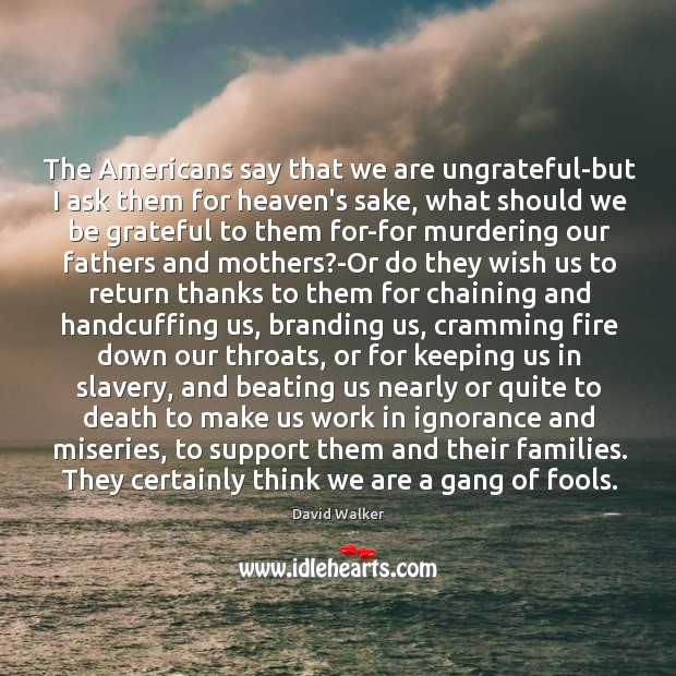 The Americans say that we are ungrateful-but I ask them for heaven's David Walker Picture Quote