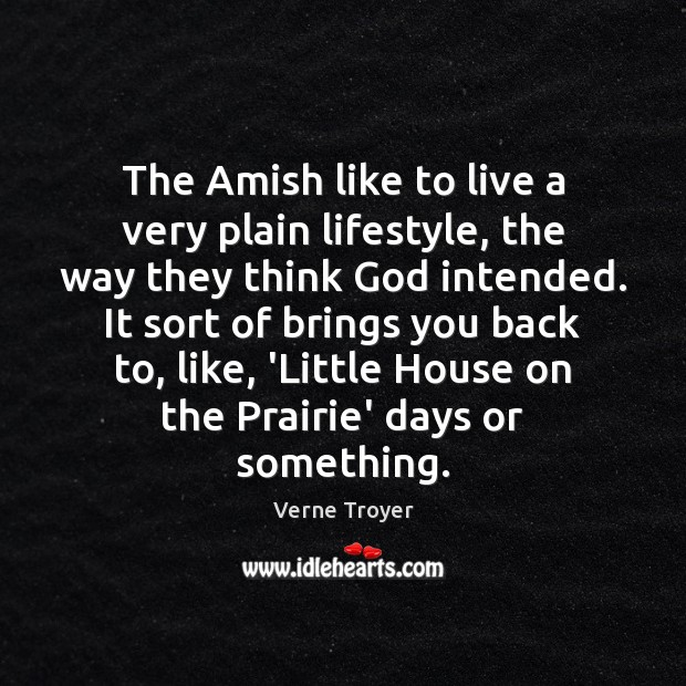 The Amish like to live a very plain lifestyle, the way they Verne Troyer Picture Quote