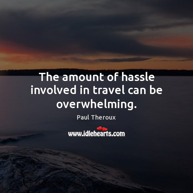 The amount of hassle involved in travel can be overwhelming. Paul Theroux Picture Quote