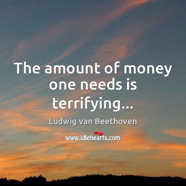 The amount of money one needs is terrifying… Ludwig van Beethoven Picture Quote
