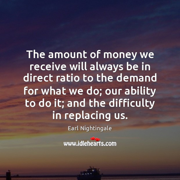 The amount of money we receive will always be in direct ratio Earl Nightingale Picture Quote