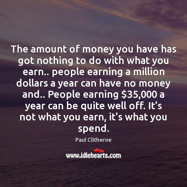 The amount of money you have has got nothing to do with Paul Clitheroe Picture Quote