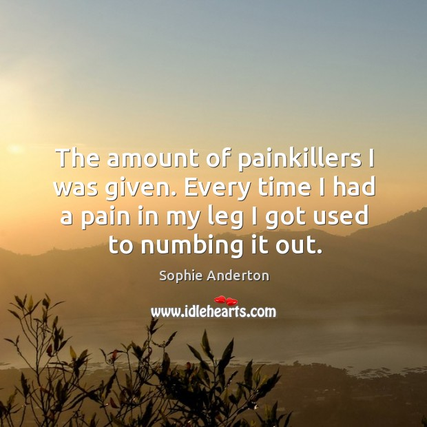 The amount of painkillers I was given. Every time I had a Image