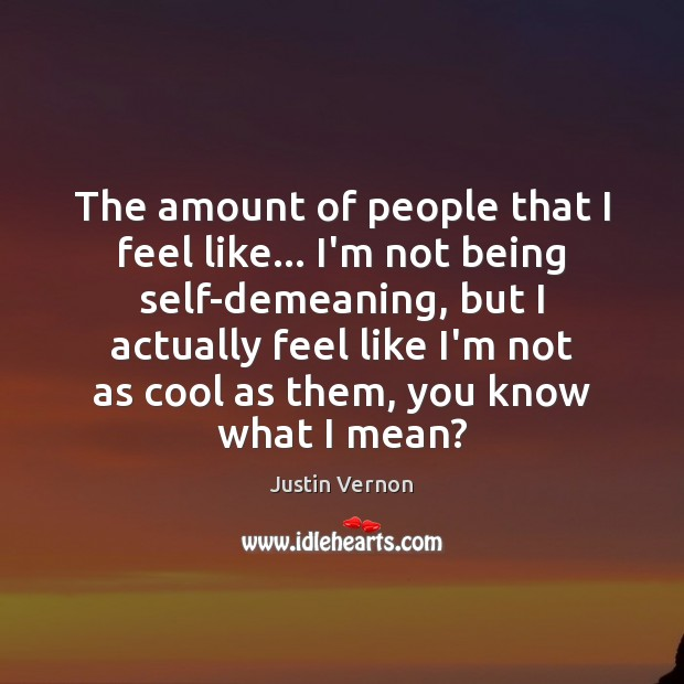 The amount of people that I feel like… I'm not being self-demeaning, Image