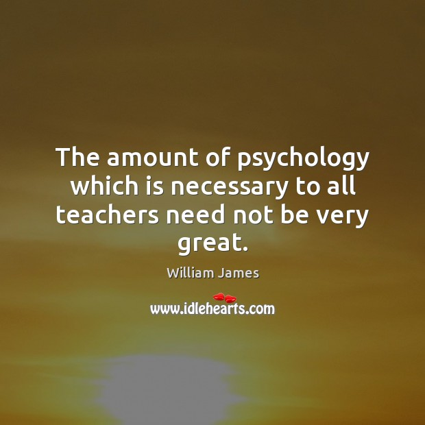 The amount of psychology which is necessary to all teachers need not be very great. Image