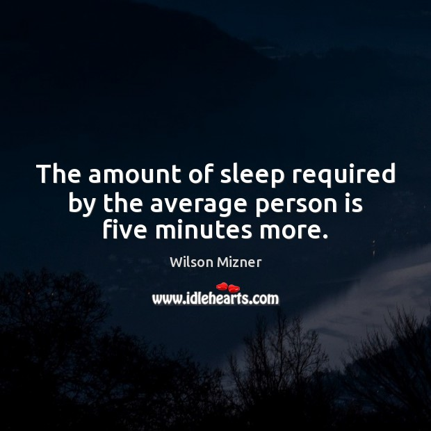 The amount of sleep required by the average person is five minutes more. Image