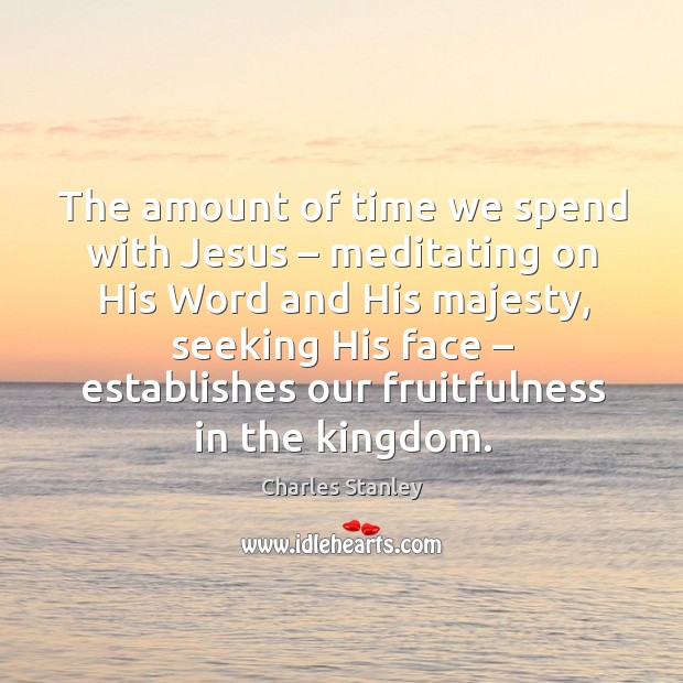 The amount of time we spend with jesus – meditating on his word and his majesty, seeking his face Image